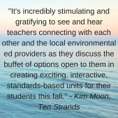 -It's incredibly stimulating and gratifying to see and hear teachers connecting with each other and the local environmental ed providers as they discuss the buffet of options open to them in creating exciting, interactiv